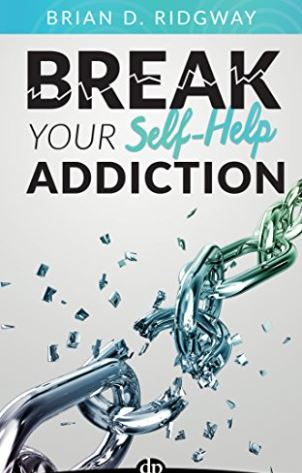 Break Your Self Help Addiction: The 5 Keys to Total Personal Freedom by Brian D. Ridgway