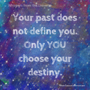 Whispers from the universe: Your past does not define you. Only you choose your destiny.
