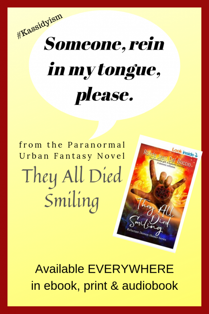 Someone rein in my tongue, please: Kassidy's thoughts while arguing with Russ in the paranormal urban fantasy novel They All Died Smiling, available everywhere in all formats